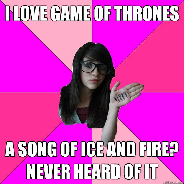I love Game of Thrones! A Song of Ice and Fire? Never heard of it...